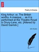 King Arthur: or, The British worthy. A masque ... as it is performed at the Theatre-Royal in Drury-Lane, etc. [Altered by David Garrick.] - Dryden, John