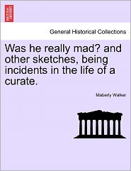 Was He Really Mad? And Other Sketches, Being Incidents In The Life Of A Curate. - Maberly Walker