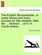 Hoffmann, Heinrich: The English Struwwelpeter, or pretty stories and funny pictures for little children. After the ... German ... of H. H. Fourth edition.