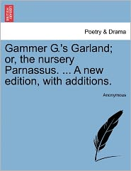 Gammer G.'s Garland; or, the nursery Parnassus. ... A new edition, with additions.