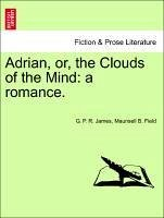 Adrian, or, the Clouds of the Mind: a romance. - James, G. P. R. Field, Maunsell B.