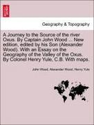 Wood, John;Wood, Alexander;Yule, Henry: A Journey to the Source of the river Oxus. By Captain John Wood ... New edition, edited by his Son (Alexander Wood). With an Essay on the Geography of the Valley of the Oxus. By Colonel Henry Yule, C.B. With