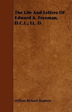 The Life And Letters Of Edward A. Freeman, D.C.L., LL. D. - Stephens, William Richard