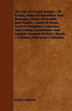 The Life Of Cesare Borgia - Of France, Duke Of Valentines And Romagna, Prince Of Andria And Venafri, Count Of Dyois, Lord Of Piombino, Camerino And Urbino, Gonfalonier And Captain-General Of Holy Chruch - A History And Some Criticisms - Sabatini, Rafael