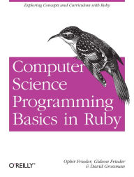 Computer Science Programming Basics in Ruby: Exploring Concepts and Curriculum with Ruby - Ophir Frieder