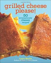 Grilled Cheese, Please!: 50 Scrumptiously Cheesy Recipes - Werlin, Laura / Caruso, Maren