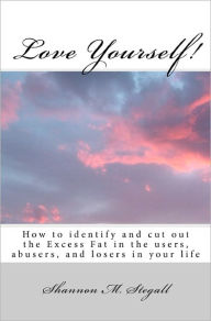 Love Yourself!: How to identify and cut out the Excess Fat in the users, abusers, and losers in your Life - Shannon M. Stegall