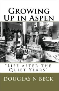 Growing up in Aspen: Life after the Quiet Years - Douglas N. Beck