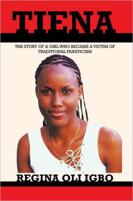 TIENA: THE STORY OF A GIRL WHO BECAME A VICTIM OF TRADDITIONAL FANATICISM - Regina Oli Igbo