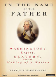 In the Name of the Father: Washington's Legacy, Slavery, and the Making of a Nation - Francois Furstenberg