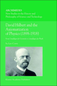 David Hilbert and the Axiomatization of Physics (1898-1918): From Grundlagen der Geometrie to Grundlagen der Physik - L. Corry