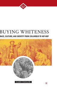 Buying Whiteness: Race, Culture, and Identity from Columbus to Hip-hop - G. Taylor