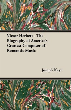 Victor Herbert - The Biography of America's Greatest Composer of Romantic Music - Kaye, Joseph