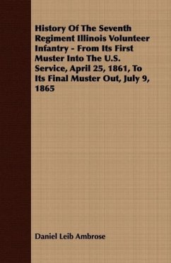History Of The Seventh Regiment Illinois Volunteer Infantry - From Its First Muster Into The U.S. Service, April 25, 1861, To Its Final Muster Out, July 9, 1865 - Ambrose, Daniel Leib