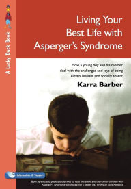 Living Your Best Life with Asperger's Syndrome: How a Young Boy and His Mother Deal with the Challenges and Joys of Being Eleven, Brilliant and Socially Absent - Karra Barber