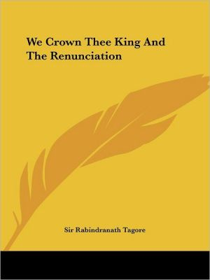 We Crown Thee King and the Renunciation - Rabindranath Tagore