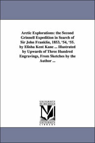 Arctic Explorations: The Second Grinnell Expedition in Search of Sir John Franklin, 1853, '54, '55. by Elisha Kent Kane ... Illustrated by Upwards Of - Elisha Kent Kane