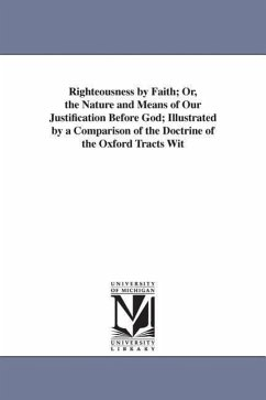 Righteousness by Faith Or, the Nature and Means of Our Justification Before God Illustrated by a Comparison of the Doctrine of the Oxford Tracts Wit - McIlvaine, Charles Pettit