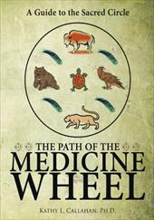 The Path of the Medicine Wheel: A Guide to the Sacred Circle - Kathy L. Callahan, Ph. D.