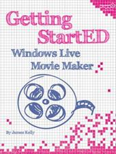 Getting StartED with Windows Live Movie Maker - Kelly, James Floyd