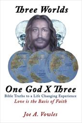 Three Worlds - One God X Three: Bible Truths to a Life Changing Experience - Vowles, Joe A.