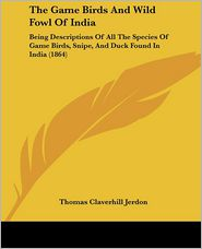 The Game Birds and Wild Fowl of India: Being Descriptions of All the Species of Game Birds, Snipe, and Duck Found in India (1864) - Thomas Claverhill Jerdon