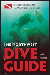 The Northwest Dive Guide: A Scuba Handbook for BC, Washington & Oregon - Hughes, Mike