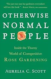 Otherwise Normal People: Inside the Thorny World of Competitive Rose Gardening - Scott, Aurelia C.