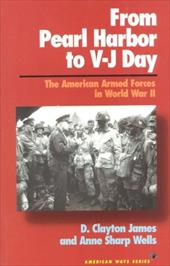 From Pearl Harbor to V-J Day: The American Armed Forces in World War II - James, D. Clayton / Wells, Anne Sharp / James, Clayton D.