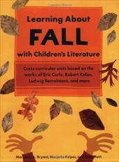 Learning about Fall with Children's Literature: Cross-Curricular Units Based on the Works of Eric Carle, Robert Kalan, Ludwig Beme - Bryant, Margaret A. / Keiper, Marjorie / Petit, Anne