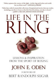 Life in the Ring: Lessons and Inspiration from the Sport of Boxing Including Muhammad Ali, Oscar de la Hoya, Jake LaMotta, George Foreman, Floyd Patterson, and Rocky Marciano - John Oden