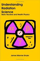 Understanding Radiation Science: Basic Nuclear and Health Physics - Shuler, James Mannie