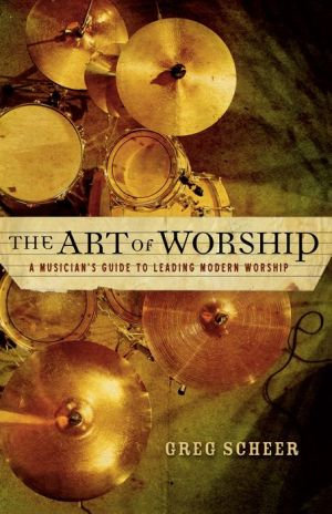The Art of Worship: A Musician's Guide to Leading Modern Worship - Greg Scheer