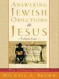 Answering Jewish Objections to Jesus: Volume 4 - Michael L. Brown