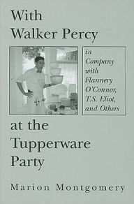 With Walker Percy at the Tupperware Party: in Company with Flannery O'Connor, T.S. Eliot, and Others - Marion Montgomery