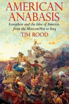 American Anabasis: Xenophon and the Idea of America from the Mexican War to Iraq - Rood, Tim