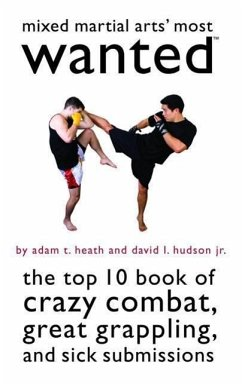Mixed Martial Arts' Most Wanted: The Top 10 Book of Crazy Combat, Great Grappling, and Sick Submissions - Heath, Adam T. Hudson, David L.