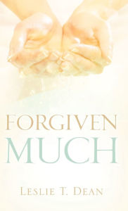 Forgiven Much - Leslie T Dean