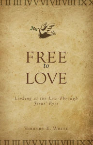 Free to Love: Looking at the Law through Jesus' Eyes - Timothy E. White