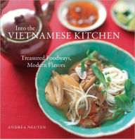 Into the Vietnamese Kitchen: Treasured Foodways, Modern Flavors - Andrea Nguyen