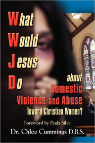What Would Jesus Do About Domestic Violence And Abuse Towards Christian Women? - A Biblical And Research-Based Exploration For Church Leaders, Counselors, Church Members, And Victims - Chloe Patricia Forbes Cummings