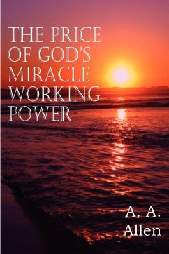 The Price of God's Miracle Working Power - Allen, A. A.