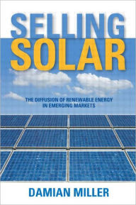 Selling Solar: The Diffusion of Renewable Energy in Emerging Markets - Damian Miller