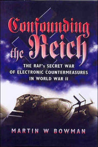 Confounding the Reich: The RAF's Secret War of Electronic Countermeasures in WWII - Martin Bowman