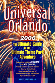Universal Orlando, 2006: The Ultimate Guide to the Ultimate Theme Park Adventure - Kelly Monaghan