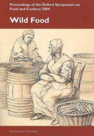 Wild Food: Proceedings on the Oxford Symposium on Food and Cookery 2004 - Ken Albala