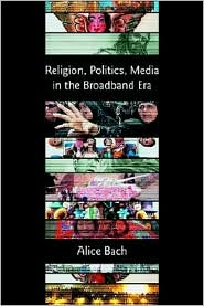 Religion, Politics, Media In The Broadband Era - Alice Bach