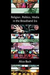 Religion, Politics, Media in the Broadband Era - Bach, Alice