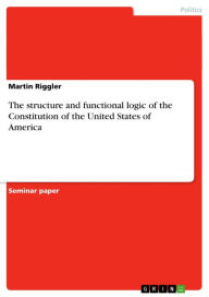 The structure and functional logic of the Constitution of the United States of America - Martin Riggler
