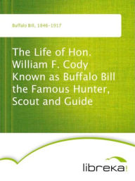 The Life of Hon. William F. Cody Known as Buffalo Bill the Famous Hunter, Scout and Guide - Buffalo Bill